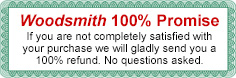 Woodsmith 100% Promise. If you are not completely satisfied with your purchase we will gladly send you a 100% refund. No questions asked.
